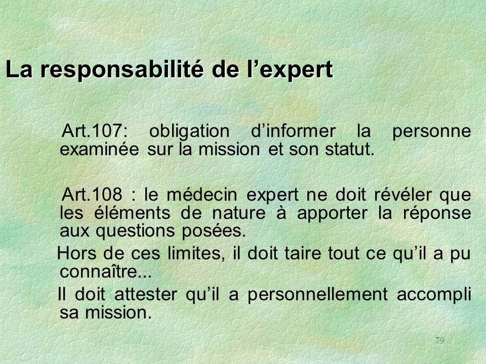 79 La responsabilité de lexpert Art.107: obligation dinformer la personne examinée sur la mission et son statut. Art.108 : le médecin expert ne doit r