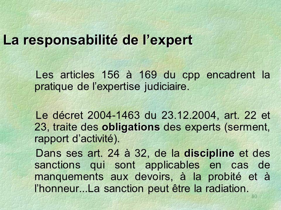 80 La responsabilité de lexpert Les articles 156 à 169 du cpp encadrent la pratique de lexpertise judiciaire. obligations Le décret 2004-1463 du 23.12