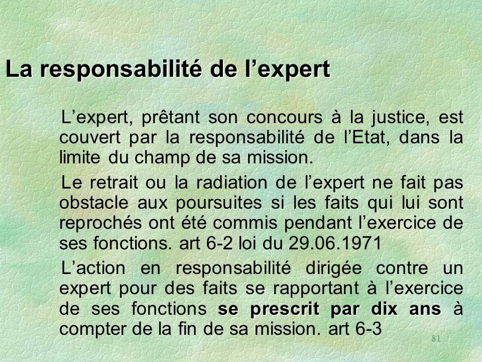 81 La responsabilité de lexpert Lexpert, prêtant son concours à la justice, est couvert par la responsabilité de lEtat, dans la limite du champ de sa