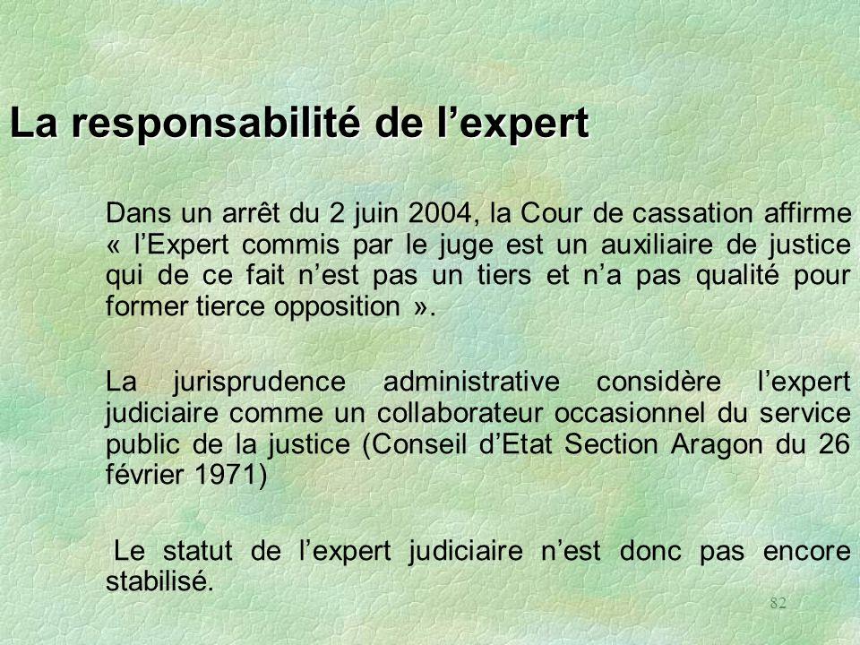 82 La responsabilité de lexpert Dans un arrêt du 2 juin 2004, la Cour de cassation affirme « lExpert commis par le juge est un auxiliaire de justice q