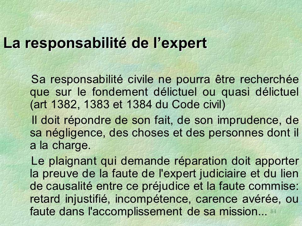 84 La responsabilité de lexpert Sa responsabilité civile ne pourra être recherchée que sur le fondement délictuel ou quasi délictuel (art 1382, 1383 e