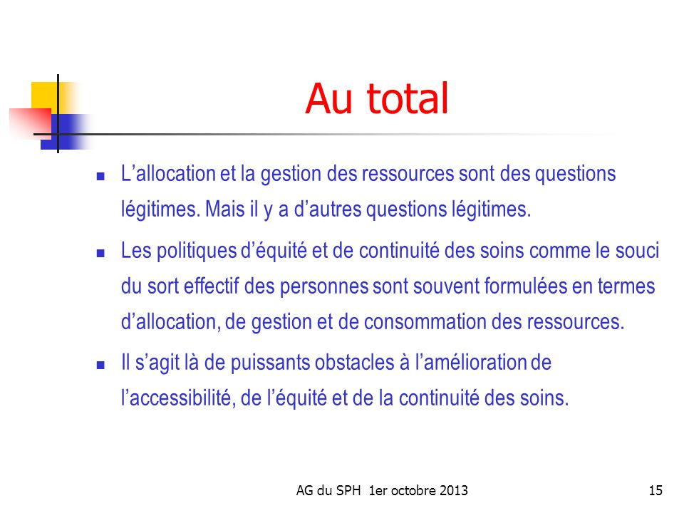 AG du SPH 1er octobre 201315 Au total Lallocation et la gestion des ressources sont des questions légitimes. Mais il y a dautres questions légitimes.