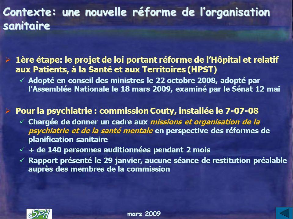 mars 2009 Contexte: une nouvelle réforme de lorganisation sanitaire 1ère étape: le projet de loi portant réforme de lHôpital et relatif aux Patients, à la Santé et aux Territoires (HPST) Adopté en conseil des ministres le 22 octobre 2008, adopté par lAssemblée Nationale le 18 mars 2009, examiné par le Sénat 12 mai Pour la psychiatrie : commission Couty, installée le 7-07-08 Chargée de donner un cadre aux missions et organisation de la psychiatrie et de la santé mentale en perspective des réformes de planification sanitaire + de 140 personnes auditionnées pendant 2 mois Rapport présenté le 29 janvier, aucune séance de restitution préalable auprès des membres de la commission