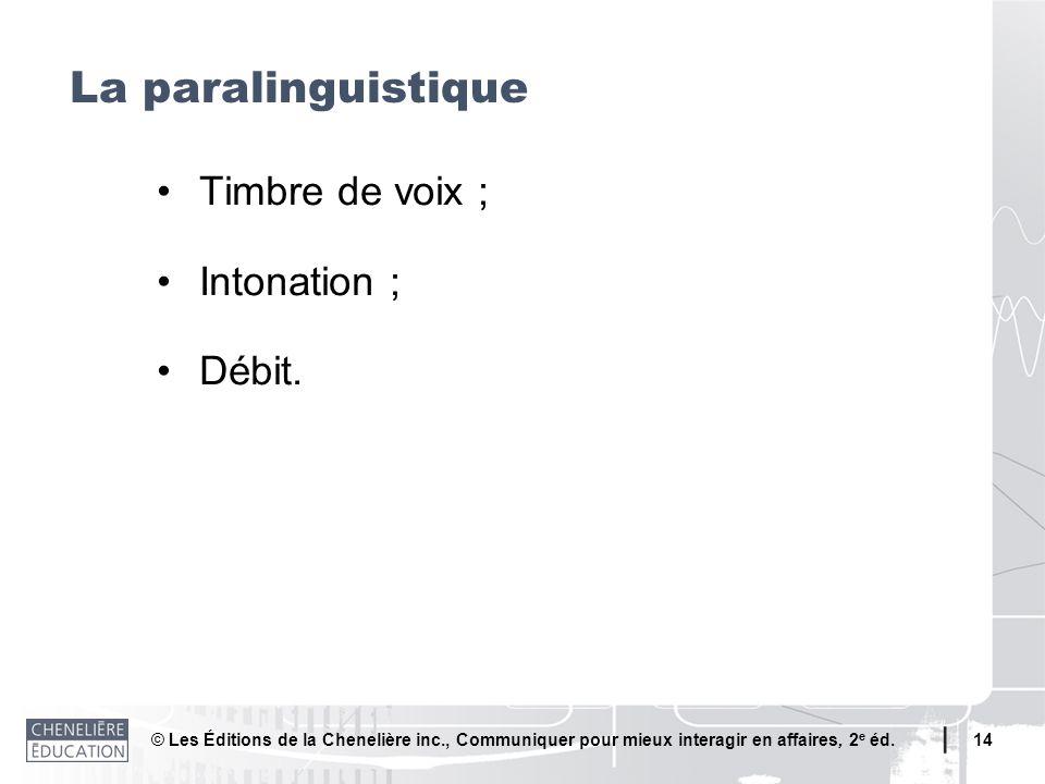 © Les Éditions de la Chenelière inc., Communiquer pour mieux interagir en affaires, 2 e éd. 14 La paralinguistique Timbre de voix ; Intonation ; Débit