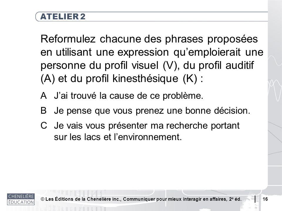 © Les Éditions de la Chenelière inc., Communiquer pour mieux interagir en affaires, 2 e éd. 16 ATELIER 2 Reformulez chacune des phrases proposées en u
