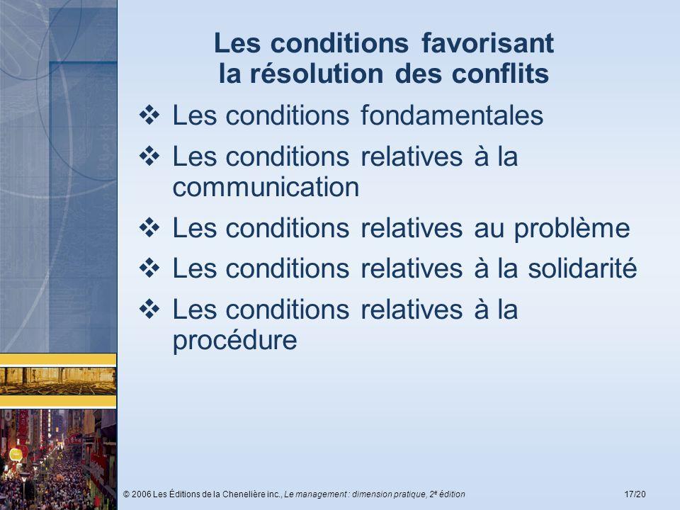 © 2006 Les Éditions de la Chenelière inc., Le management : dimension pratique, 2 e édition17/20 Les conditions favorisant la résolution des conflits L