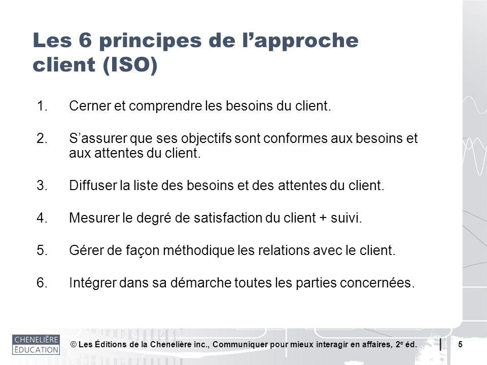 © Les Éditions de la Chenelière inc., Communiquer pour mieux interagir en affaires, 2 e éd. 5 Les 6 principes de lapproche client (ISO) 1.Cerner et co