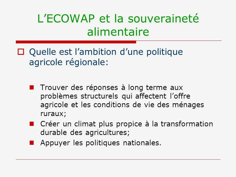 LECOWAP et la souveraineté alimentaire Quelle est lambition dune politique agricole régionale: Trouver des réponses à long terme aux problèmes structurels qui affectent loffre agricole et les conditions de vie des ménages ruraux; Créer un climat plus propice à la transformation durable des agricultures; Appuyer les politiques nationales.