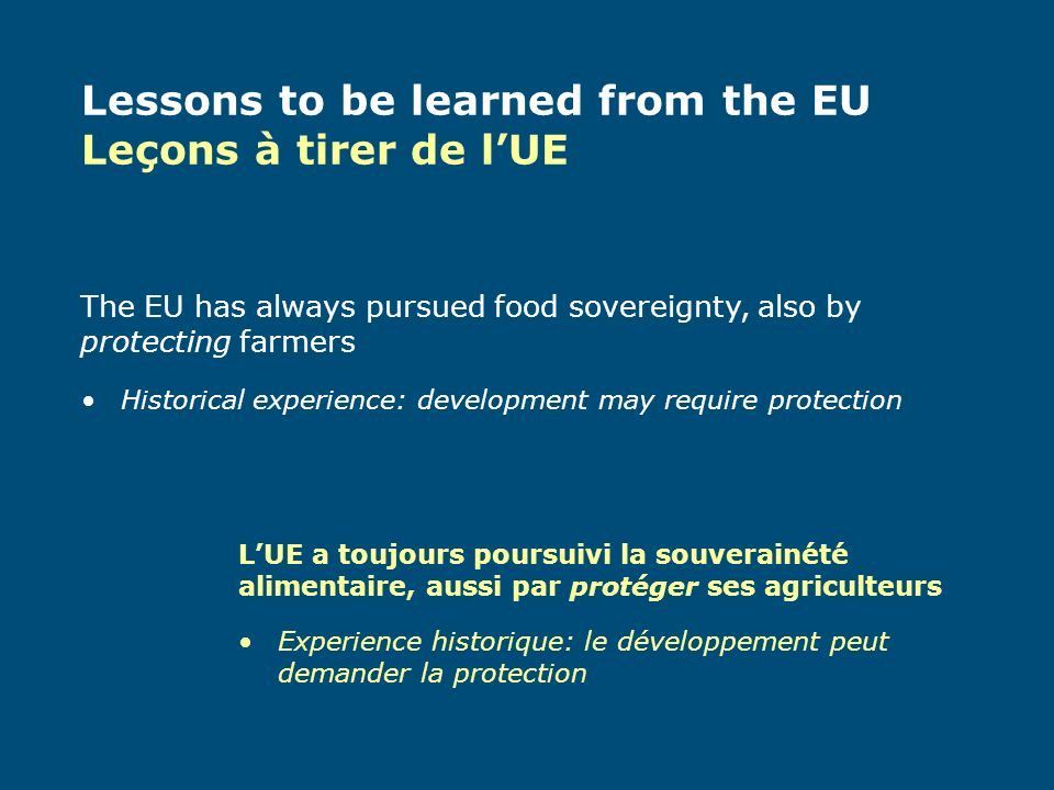 Historical experience: development may require protection Experience historique: le développement peut demander la protection The EU has always pursued food sovereignty, also by protecting farmers LUE a toujours poursuivi la souverainété alimentaire, aussi par protéger ses agriculteurs Lessons to be learned from the EU Leçons à tirer de lUE