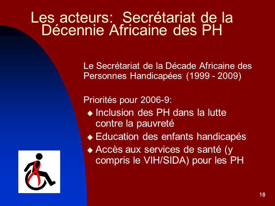 18 Les acteurs: Secrétariat de la Décennie Africaine des PH Le Secrétariat de la Décade Africaine des Personnes Handicapées (1999 - 2009) Priorités pour 2006-9: Inclusion des PH dans la lutte contre la pauvreté Education des enfants handicapés Accès aux services de santé (y compris le VIH/SIDA) pour les PH