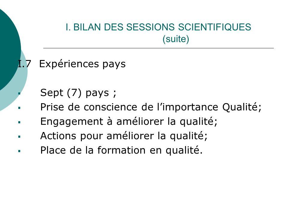 I. BILAN DES SESSIONS SCIENTIFIQUES (suite) I.7 Expériences pays Sept (7) pays ; Prise de conscience de limportance Qualité; Engagement à améliorer la