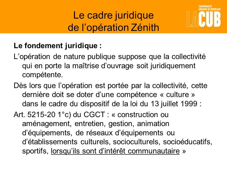 Le cadre juridique de lopération Zénith Le fondement juridique : Lopération de nature publique suppose que la collectivité qui en porte la maîtrise douvrage soit juridiquement compétente.