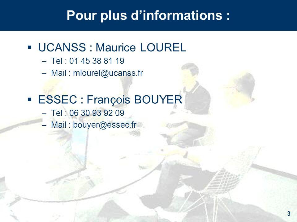 3 Pour plus dinformations : UCANSS : Maurice LOUREL –Tel : 01 45 38 81 19 –Mail : mlourel@ucanss.fr ESSEC : François BOUYER –Tel : 06 30 93 92 09 –Mai