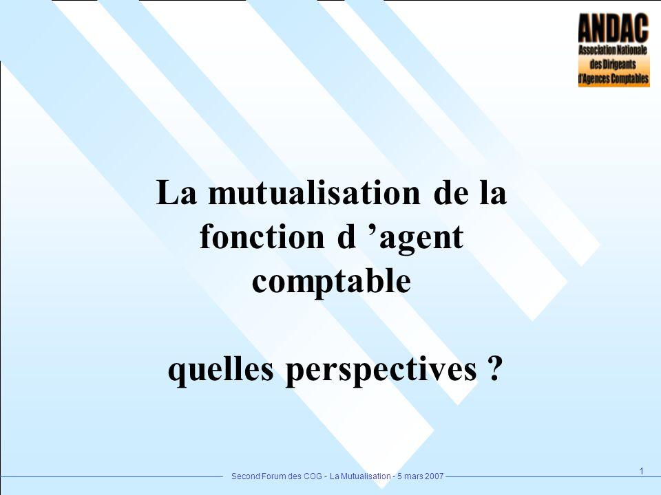 Second Forum des COG - La Mutualisation - 5 mars 2007 1 La mutualisation de la fonction d agent comptable quelles perspectives