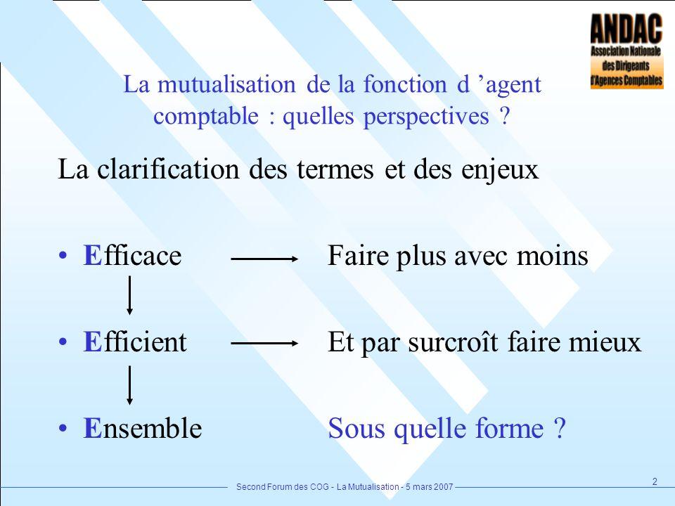 Second Forum des COG - La Mutualisation - 5 mars 2007 2 La mutualisation de la fonction d agent comptable : quelles perspectives ? La clarification de