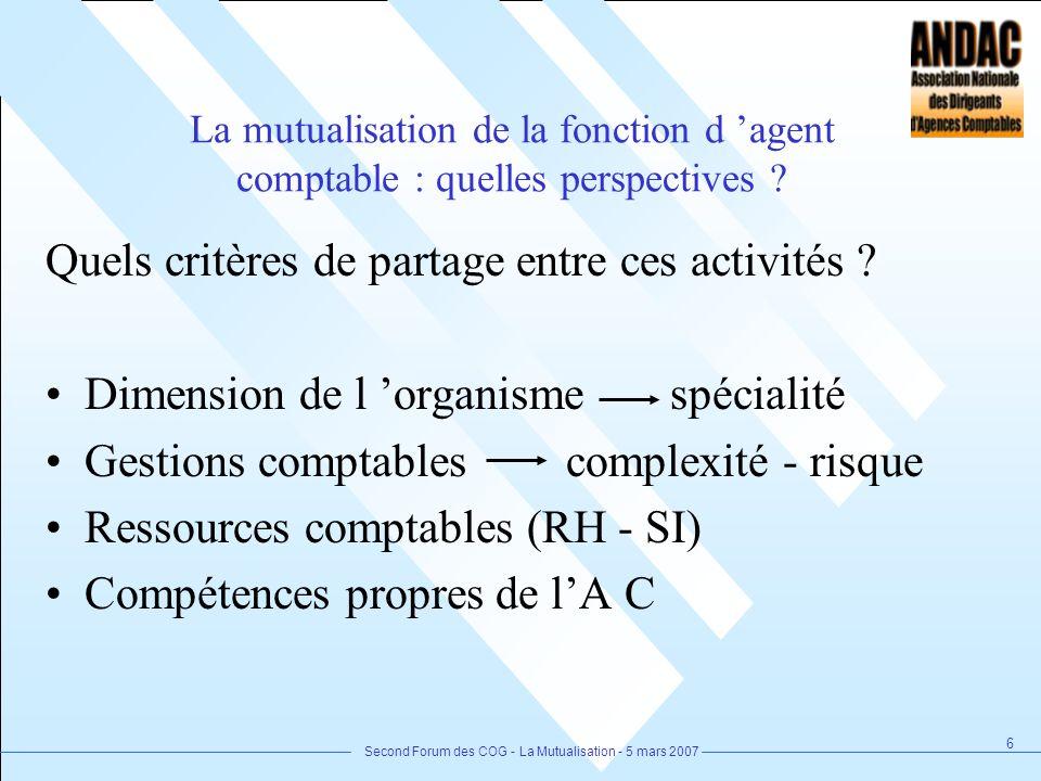 Second Forum des COG - La Mutualisation - 5 mars 2007 6 La mutualisation de la fonction d agent comptable : quelles perspectives ? Quels critères de p