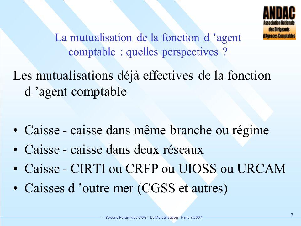 Second Forum des COG - La Mutualisation - 5 mars 2007 7 La mutualisation de la fonction d agent comptable : quelles perspectives ? Les mutualisations
