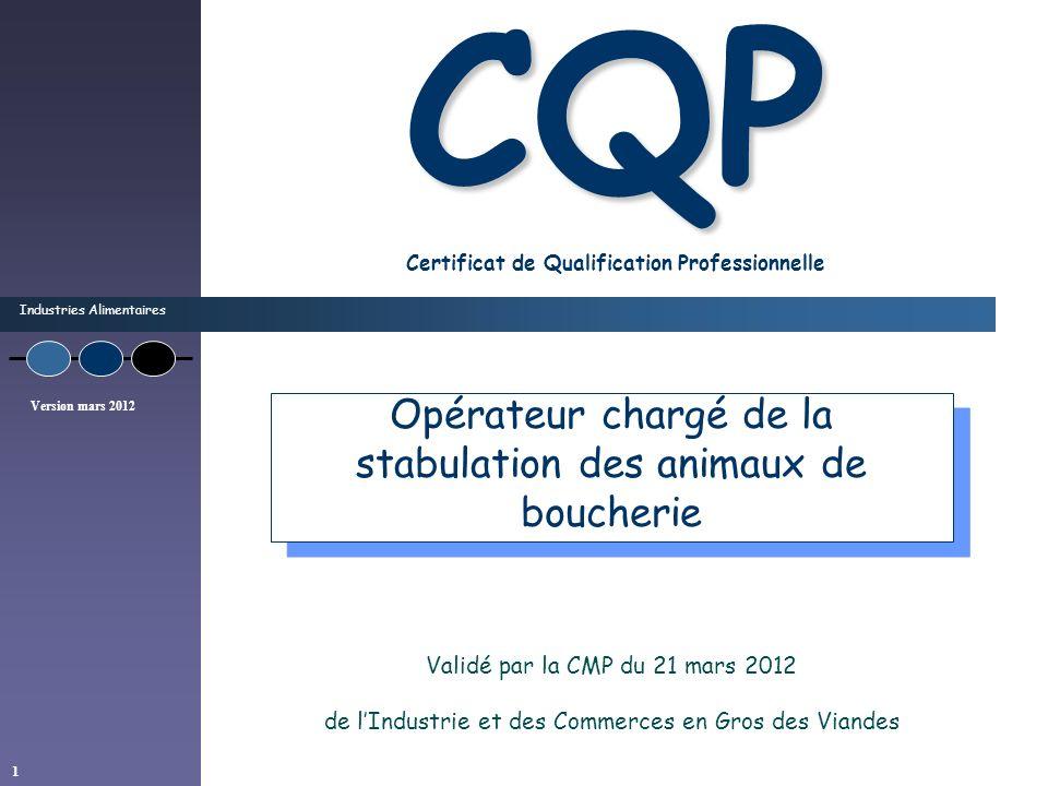Industries Alimentaires Version mars 2012 1 CQP CQP Certificat de Qualification Professionnelle Validé par la CMP du 21 mars 2012 de lIndustrie et des Commerces en Gros des Viandes Opérateur chargé de la stabulation des animaux de boucherie