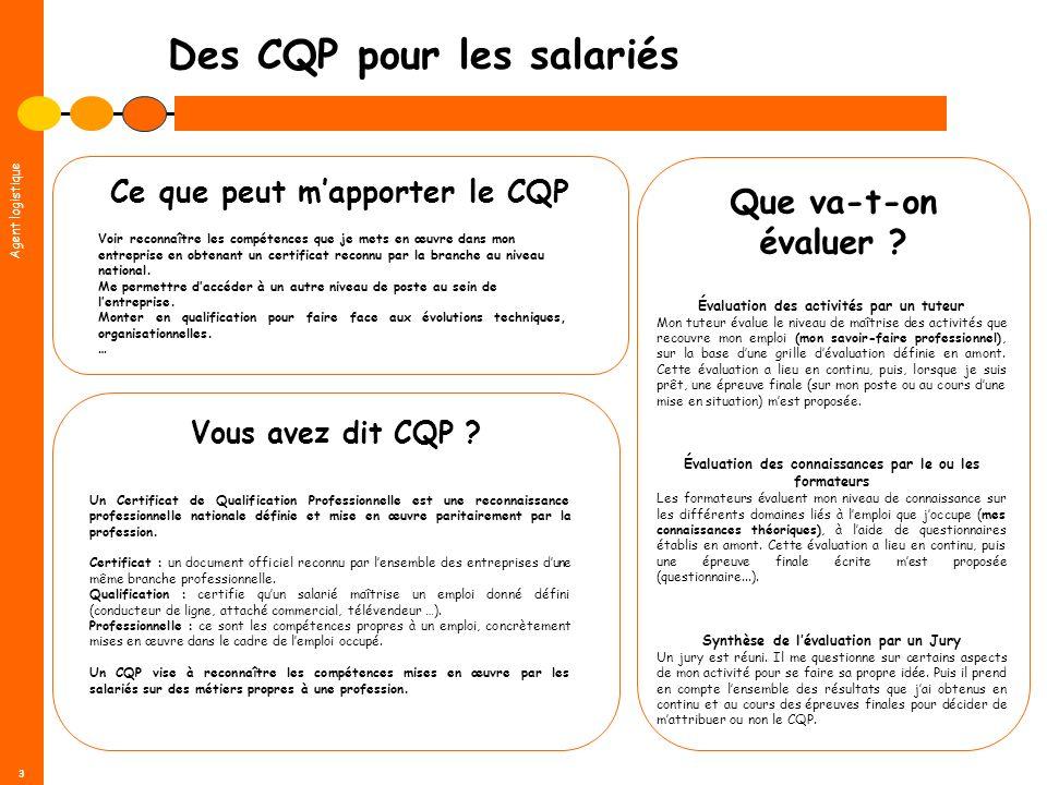 Agent logistique 3 Des CQP pour les salariés Vous avez dit CQP ? Un Certificat de Qualification Professionnelle est une reconnaissance professionnelle