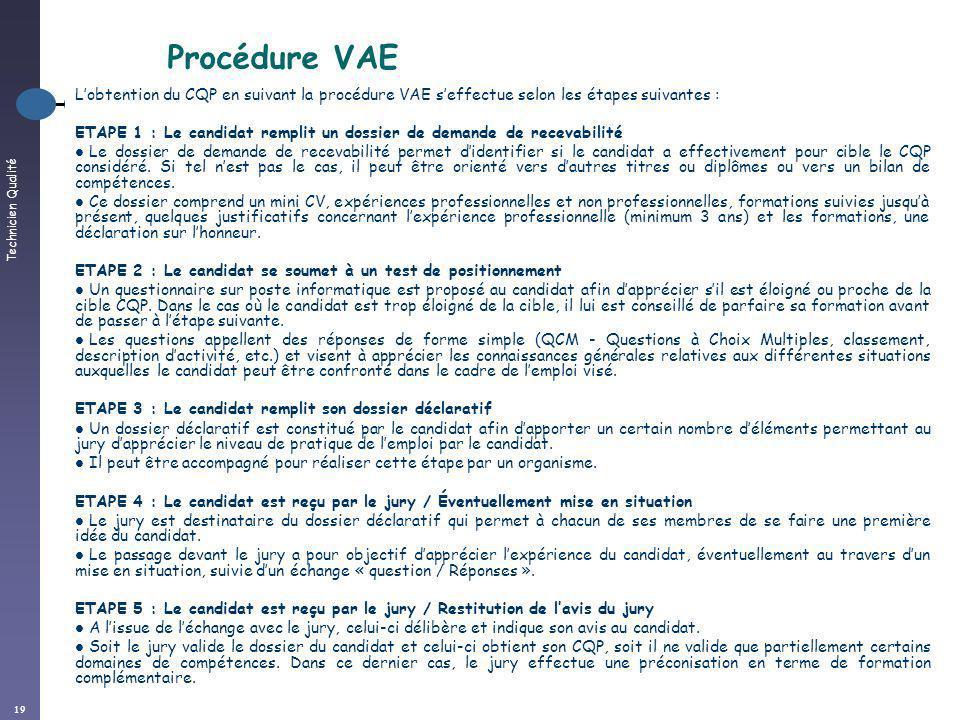 Technicien Qualité 19 Procédure VAE Lobtention du CQP en suivant la procédure VAE seffectue selon les étapes suivantes : ETAPE 1 : Le candidat remplit