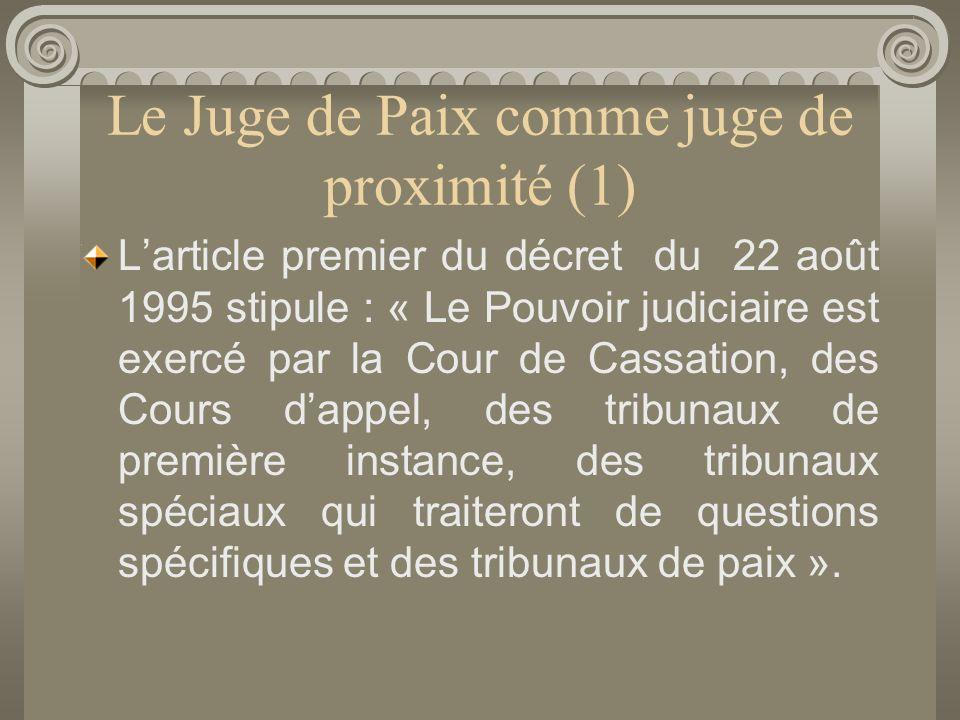 Le Juge de Paix comme juge de proximité (1) Larticle premier du décret du 22 août 1995 stipule : « Le Pouvoir judiciaire est exercé par la Cour de Cassation, des Cours dappel, des tribunaux de première instance, des tribunaux spéciaux qui traiteront de questions spécifiques et des tribunaux de paix ».