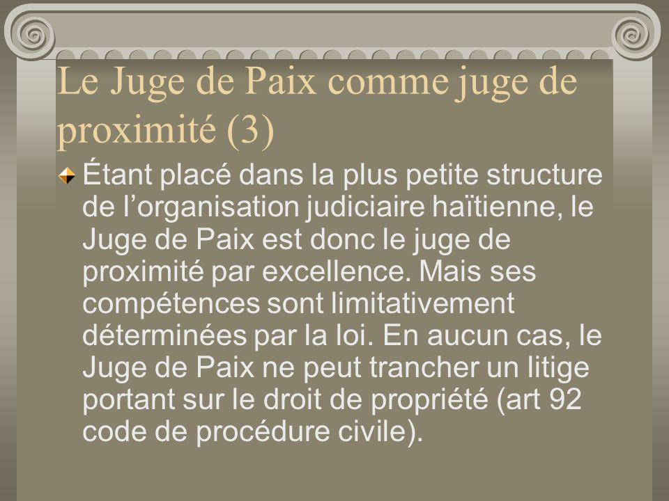 Le Juge de Paix comme juge de proximité (3) Étant placé dans la plus petite structure de lorganisation judiciaire haïtienne, le Juge de Paix est donc le juge de proximité par excellence.