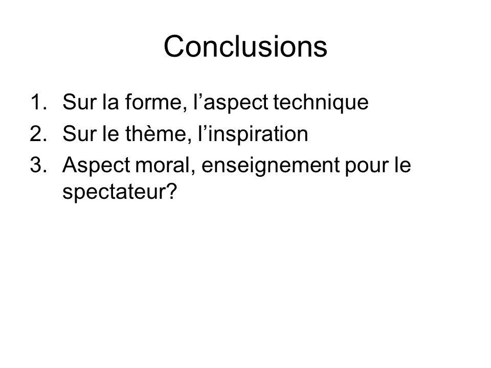 Conclusions 1.Sur la forme, laspect technique 2.Sur le thème, linspiration 3.Aspect moral, enseignement pour le spectateur?