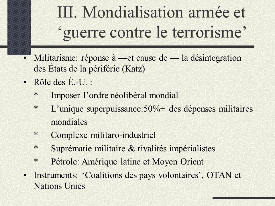 III. Mondialisation armée et guerre contre le terrorisme Militarisme: réponse à et cause de la désintegration des États de la périférie (Katz) Rôle de