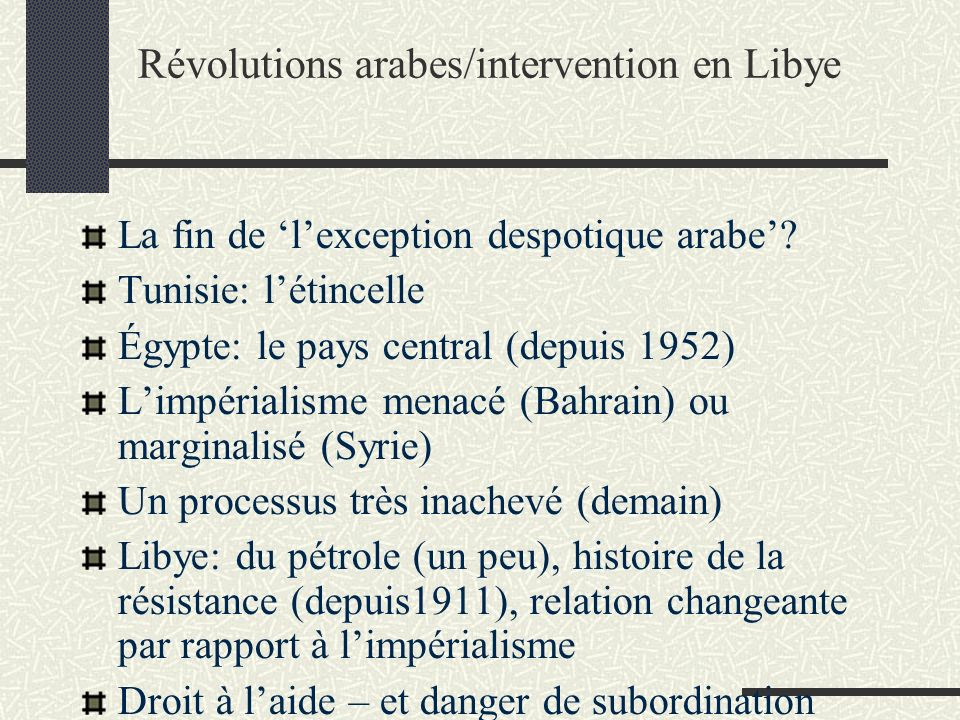Révolutions arabes/intervention en Libye La fin de lexception despotique arabe? Tunisie: létincelle Égypte: le pays central (depuis 1952) Limpérialism
