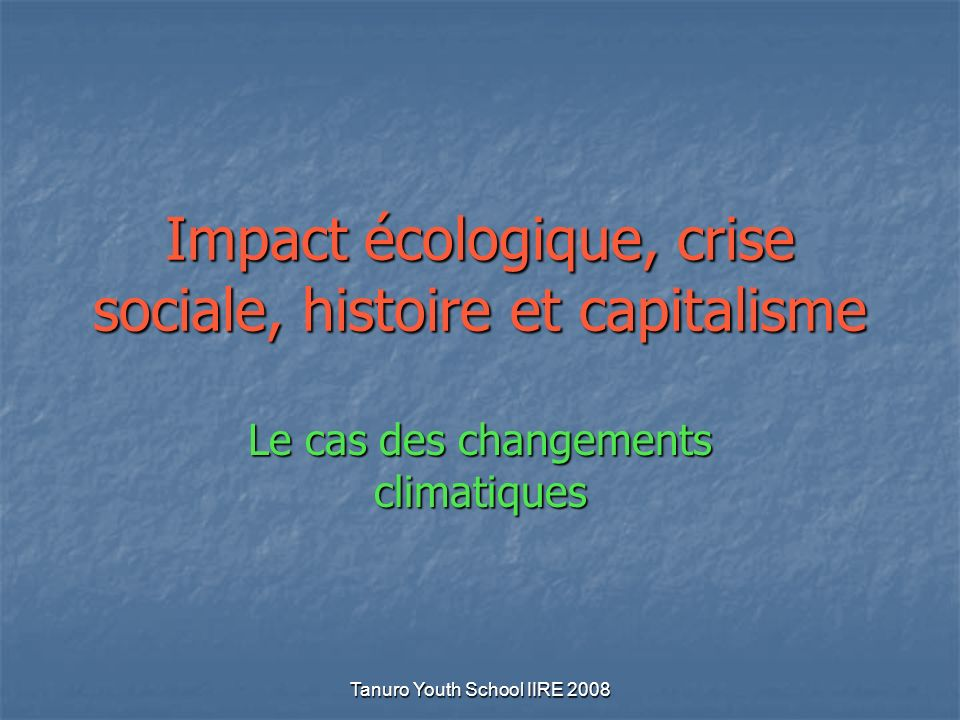 Tanuro Youth School IIRE 2008 Impact écologique, crise sociale, histoire et capitalisme Le cas des changements climatiques