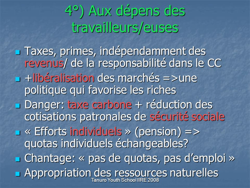 4°) Aux dépens des travailleurs/euses Taxes, primes, indépendamment des revenus/ de la responsabilité dans le CC Taxes, primes, indépendamment des revenus/ de la responsabilité dans le CC +libéralisation des marchés =>une politique qui favorise les riches +libéralisation des marchés =>une politique qui favorise les riches Danger: taxe carbone + réduction des cotisations patronales de sécurité sociale Danger: taxe carbone + réduction des cotisations patronales de sécurité sociale « Efforts individuels » (pension) => quotas individuels échangeables.