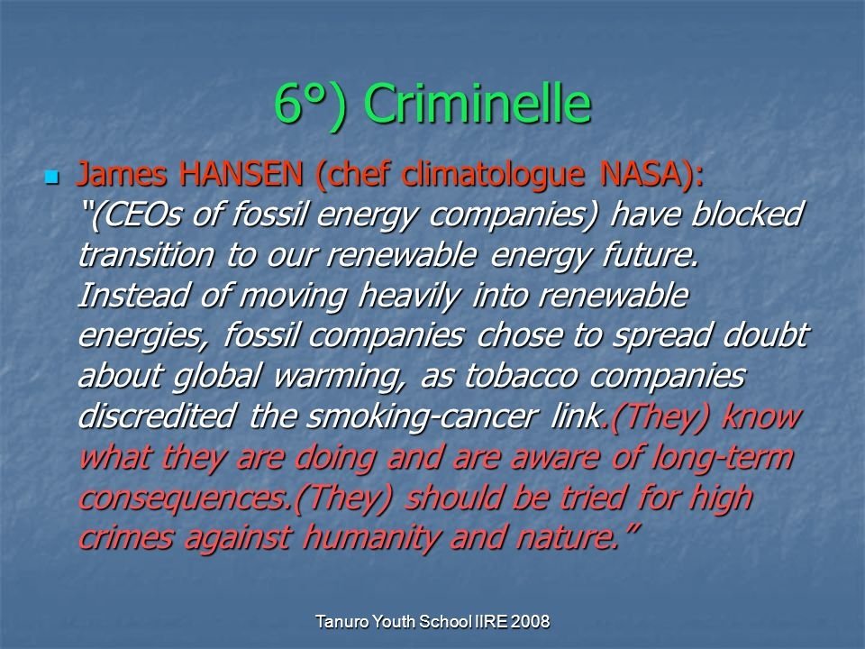 Tanuro Youth School IIRE 2008 6°) Criminelle James HANSEN (chef climatologue NASA): (CEOs of fossil energy companies) have blocked transition to our renewable energy future.