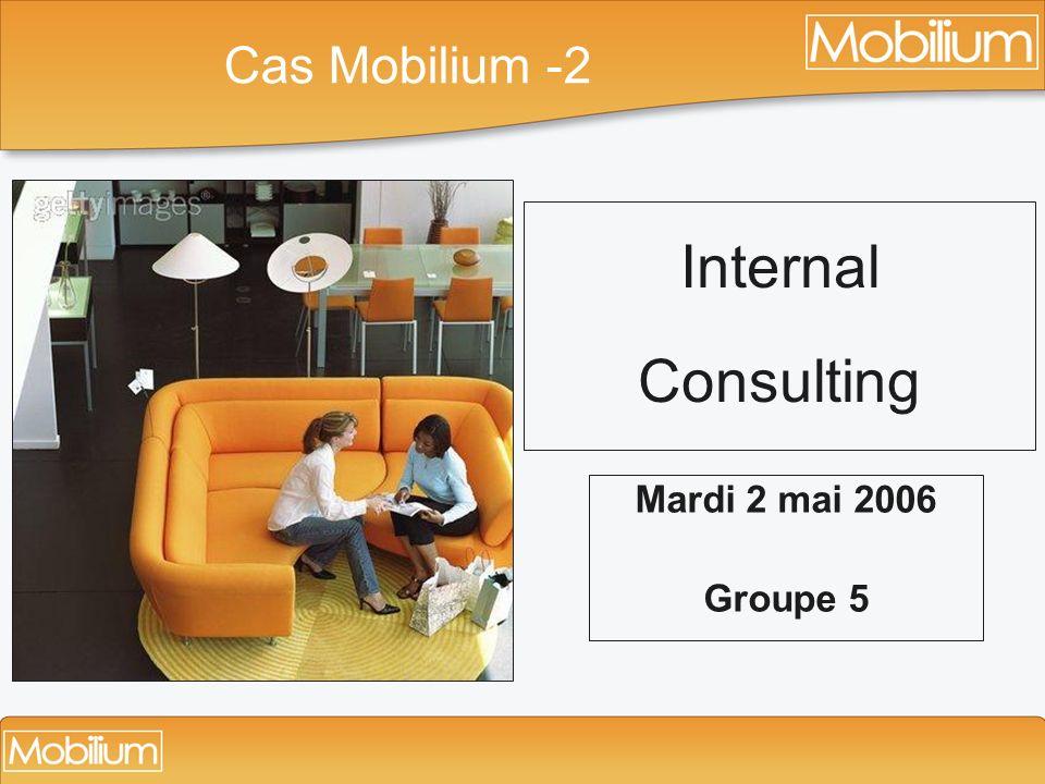 Internal Consulting Mardi 2 mai 2006 Groupe 5 Cas Mobilium -2