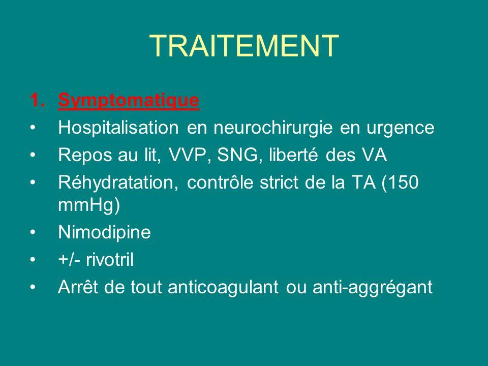 TRAITEMENT 1.Symptomatique Hospitalisation en neurochirurgie en urgence Repos au lit, VVP, SNG, liberté des VA Réhydratation, contrôle strict de la TA