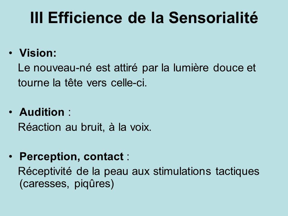 III Efficience de la Sensorialité Vision: Le nouveau-né est attiré par la lumière douce et tourne la tête vers celle-ci. Audition : Réaction au bruit,