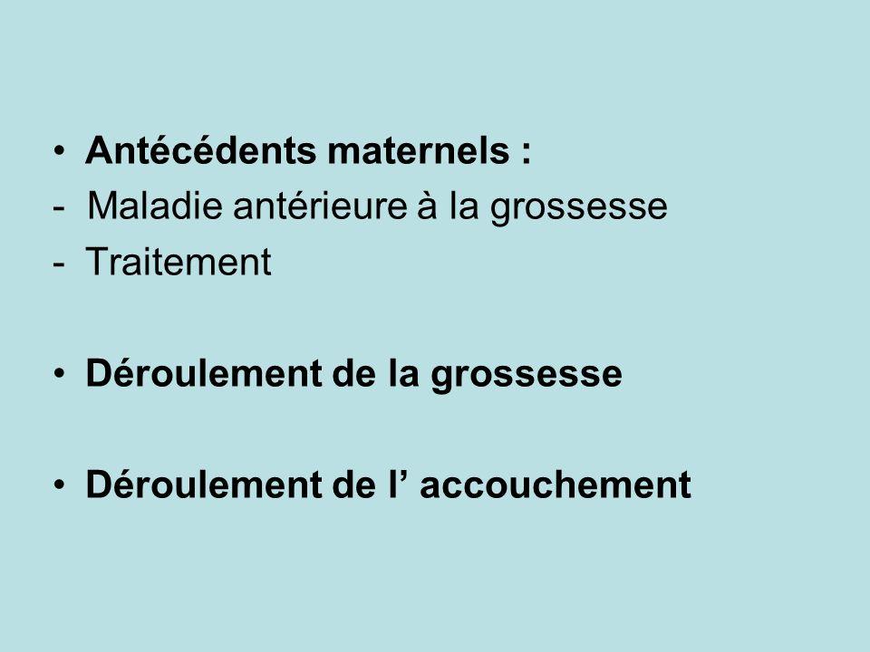 Antécédents maternels : - Maladie antérieure à la grossesse -Traitement Déroulement de la grossesse Déroulement de l accouchement