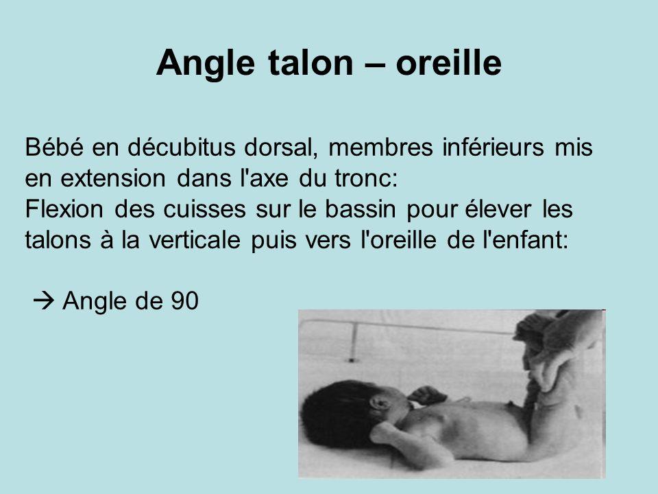 Angle talon – oreille Bébé en décubitus dorsal, membres inférieurs mis en extension dans l'axe du tronc: Flexion des cuisses sur le bassin pour élever