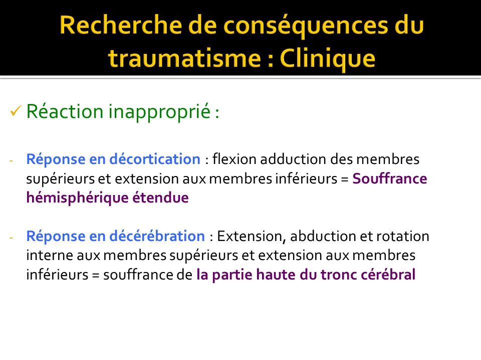 Réaction inapproprié : - Réponse en décortication : flexion adduction des membres supérieurs et extension aux membres inférieurs = Souffrance hémisphé