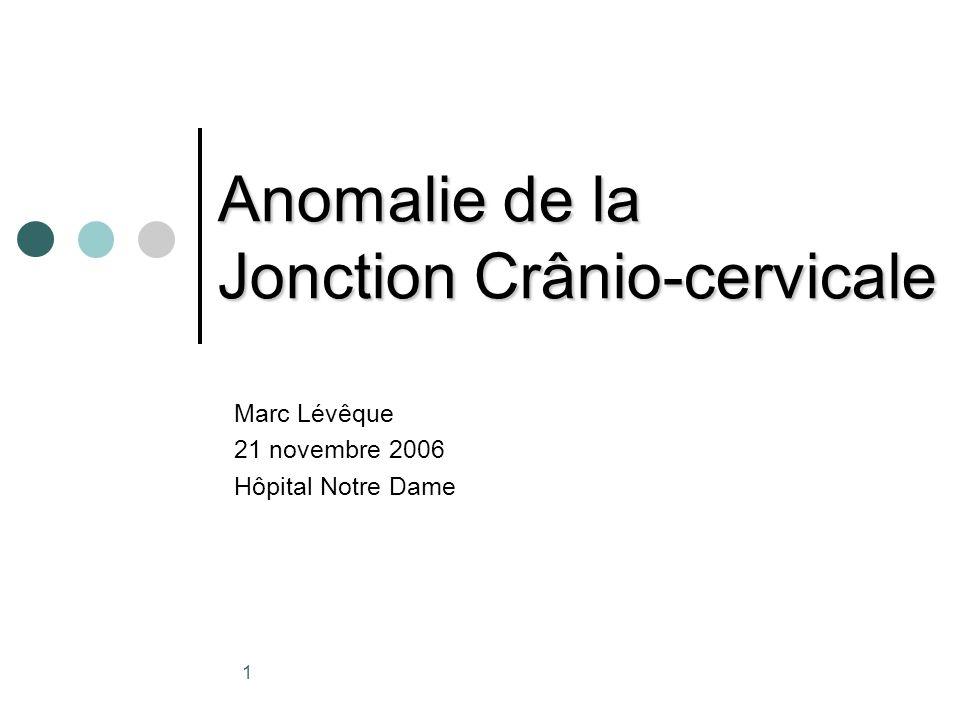 1 Anomalie de la Jonction Crânio-cervicale Marc Lévêque 21 novembre 2006 Hôpital Notre Dame
