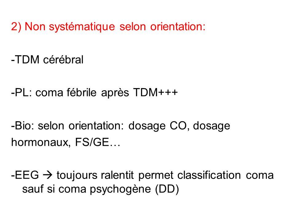 2) Non systématique selon orientation: -TDM cérébral -PL: coma fébrile après TDM+++ -Bio: selon orientation: dosage CO, dosage hormonaux, FS/GE… -EEG toujours ralentit permet classification coma sauf si coma psychogène (DD)