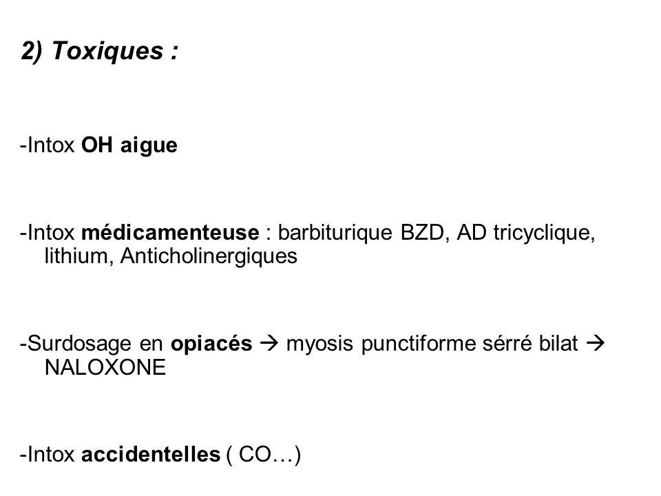 2) Toxiques : -Intox OH aigue -Intox médicamenteuse : barbiturique BZD, AD tricyclique, lithium, Anticholinergiques -Surdosage en opiacés myosis punctiforme sérré bilat NALOXONE -Intox accidentelles ( CO…)