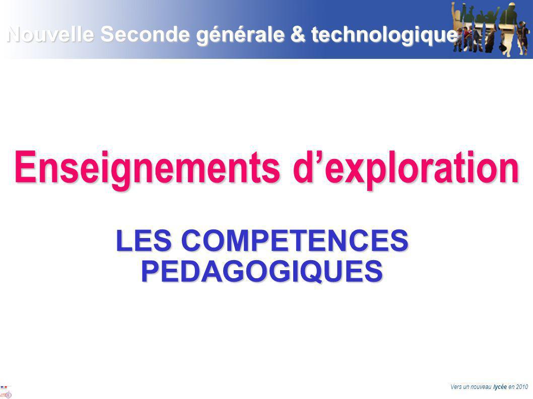 Vers un nouveau lycée en 2010 Enseignements dexploration LES COMPETENCES PEDAGOGIQUES Nouvelle Seconde générale & technologique