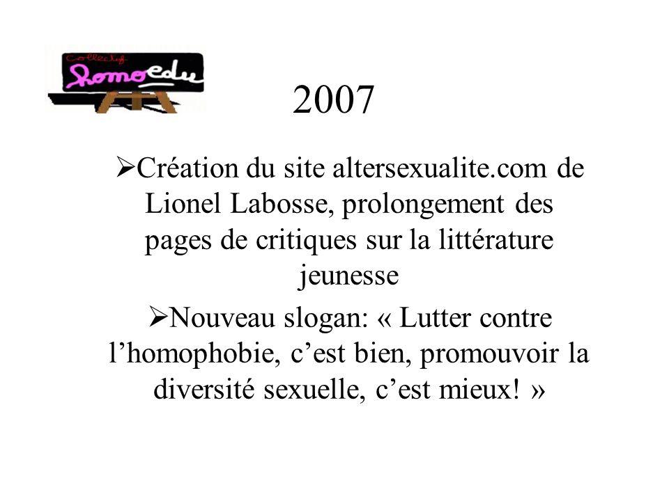 2007 Création du site altersexualite.com de Lionel Labosse, prolongement des pages de critiques sur la littérature jeunesse Nouveau slogan: « Lutter contre lhomophobie, cest bien, promouvoir la diversité sexuelle, cest mieux.