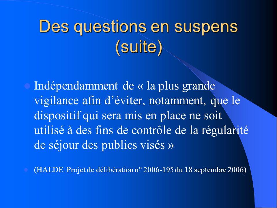 Des questions en suspens (suite) Indépendamment de « la plus grande vigilance afin déviter, notamment, que le dispositif qui sera mis en place ne soit utilisé à des fins de contrôle de la régularité de séjour des publics visés » (HALDE.