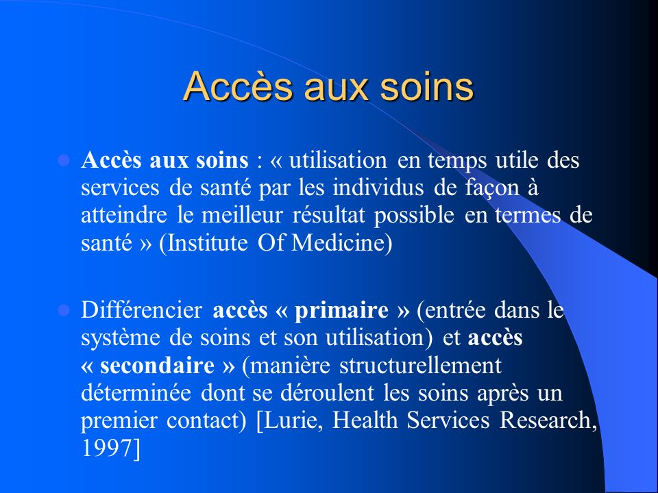 Accès aux soins Accès aux soins : « utilisation en temps utile des services de santé par les individus de façon à atteindre le meilleur résultat possi