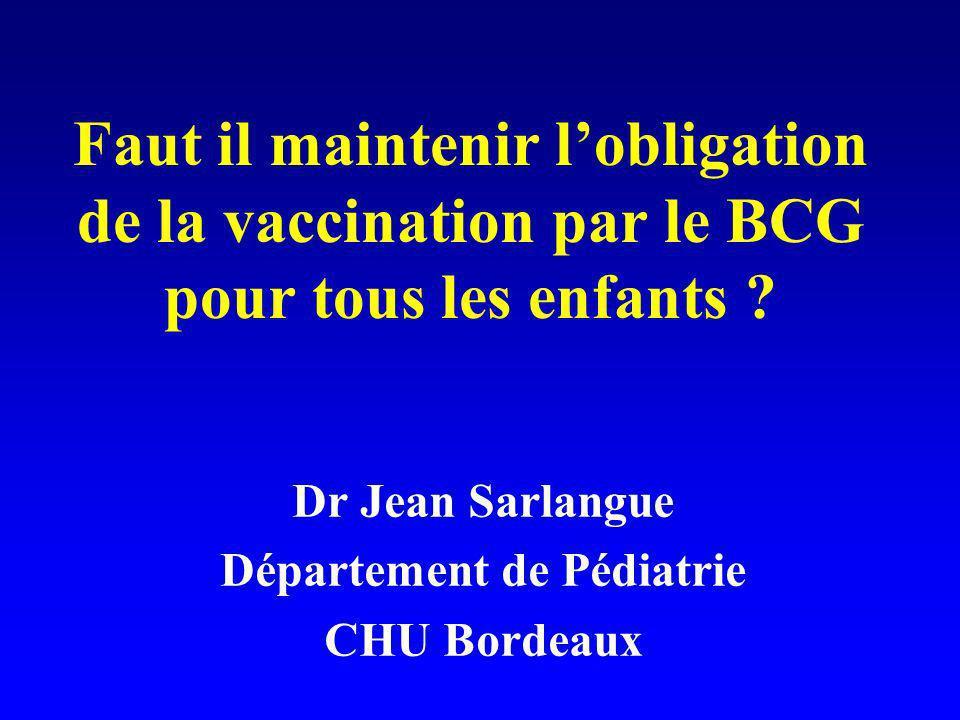 Faut il maintenir lobligation de la vaccination par le BCG pour tous les enfants ? Dr Jean Sarlangue Département de Pédiatrie CHU Bordeaux