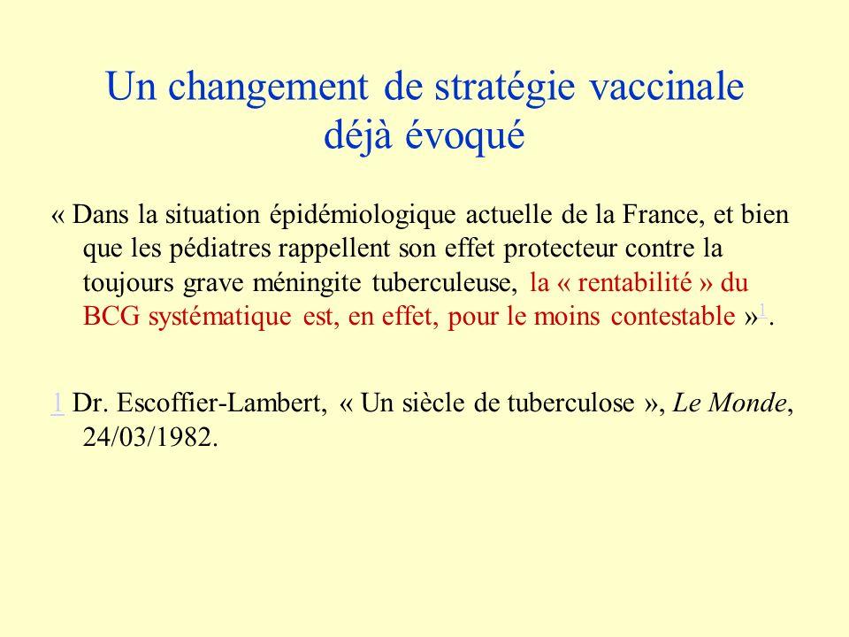 Un changement de stratégie vaccinale déjà évoqué « Dans la situation épidémiologique actuelle de la France, et bien que les pédiatres rappellent son effet protecteur contre la toujours grave méningite tuberculeuse, la « rentabilité » du BCG systématique est, en effet, pour le moins contestable » 1.