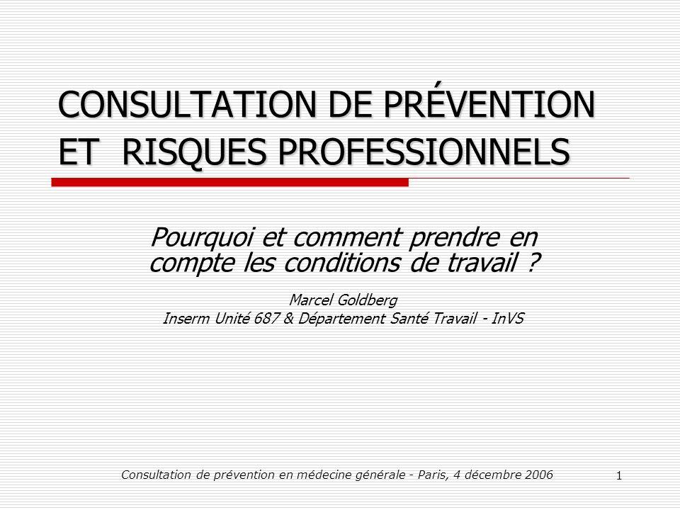 Consultation de prévention en médecine générale - Paris, 4 décembre 2006 1 CONSULTATION DE PRÉVENTION ET RISQUES PROFESSIONNELS Pourquoi et comment prendre en compte les conditions de travail .