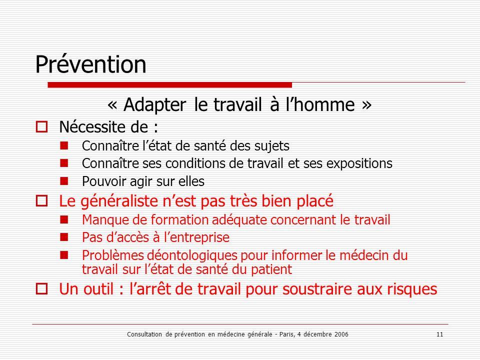 Consultation de prévention en médecine générale - Paris, 4 décembre 2006 11 Prévention « Adapter le travail à lhomme » Nécessite de : Connaître létat
