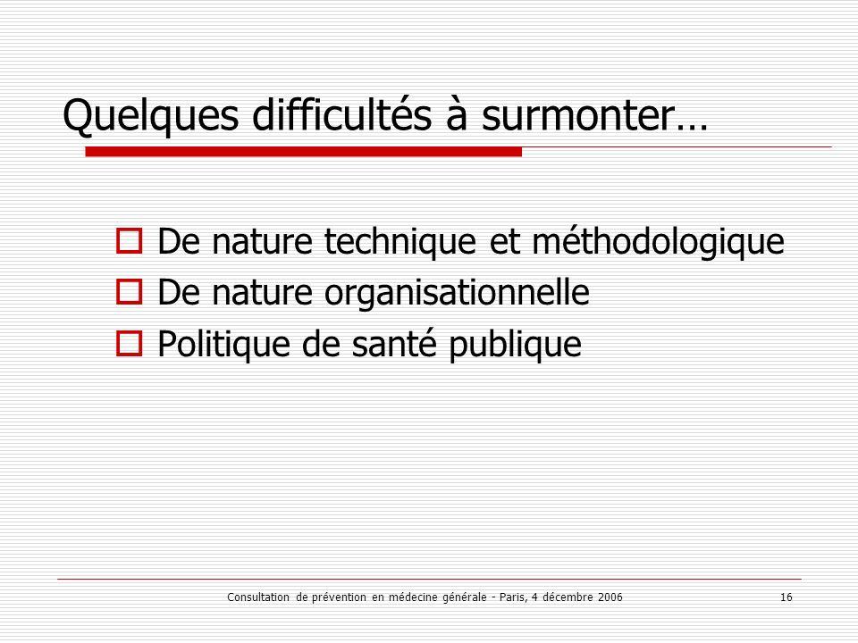 Consultation de prévention en médecine générale - Paris, 4 décembre 2006 16 Quelques difficultés à surmonter… De nature technique et méthodologique De nature organisationnelle Politique de santé publique